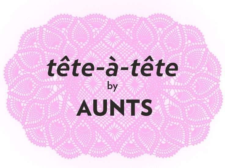 tête-à-tête by AUNTS
